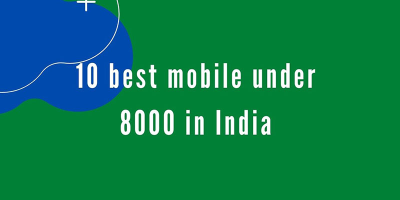 10 best mobile under 8000 in India